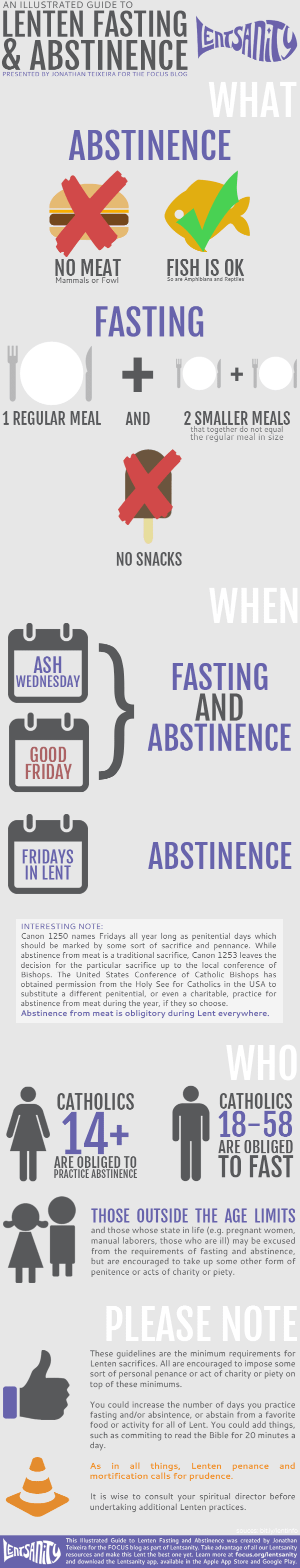 1) Abstinence on all the Fridays of Lent, and on Ash Wednesday and Good Friday.      No meat may be eaten on days of abstinence.      Catholics 14 years and older are bound to abstain from meat. Invalids, pregnant and nursing mothers are exempt.   2) Fast on Ash Wednesday and Good Friday.      Fasting means having only one full meal to maintain one's strength. Two smaller, meatless and penitential meals are permitted according to one's needs, but they should not together equal the one full meal. Eating solid foods between meals is not permitted.      Catholics from age 18 through age 59 are bound to fast. Again, invalids, pregnant and nursing mothers are exempt.